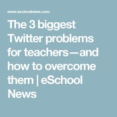 The 3 biggest Twitter problems for teachers—and how to overcome them | eSchool News