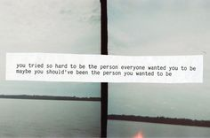 You tried so hard to be the person everyone wanted you to be. Maybe you should've been the person you wanted to be.