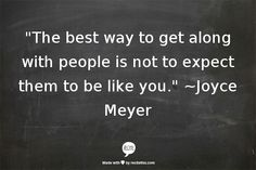 """""""The best way to get along with people is not to expect them to be like you."""" *Joyce Mayer quote*"""