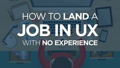 How to Land a Job in UX with No Experience. Create your own projects... with local businesses and use as a portfolio piece and to build a business relationship.