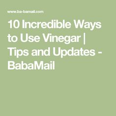 10 Incredible Ways to Use Vinegar | Tips and Updates - BabaMail