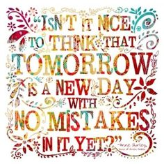 Isn't it nice to think that tomorrow is a new day, with no mistakes in it yet? thedailyquotes.com
