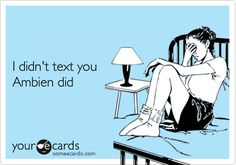 I didn't text you Ambien did... Sooo sooo true
