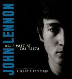John Lennon: All I Want is the Truth by Elizabeth Partridge. This photographic biography chronicles the life and career of one of the most beloved musicians ever.