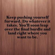 Keep pushing yourself forward!