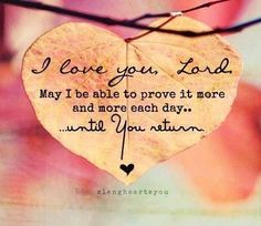 I love you Lord. May I be able to prove it more and more each day... until You return.