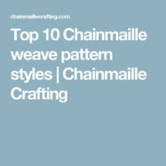 Top 10 Chainmaille weave pattern styles | Chainmaille Crafting
