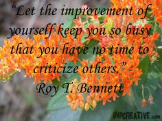 """Let the improvement of yourself keep you so busy that you have no time to criticize others."" Roy T. Bennett"