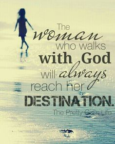 The woman who walks with God will always reach her destination.