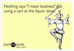 Nothing says 'I mean business' like using a cart at the liquor store.