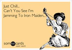 Just+Chill...+Can't+You+See+I'm+Jamming+To+Iron+Maiden...