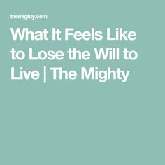 What It Feels Like to Lose the Will to Live | The Mighty