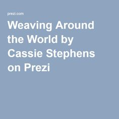 Weaving Around the World by Cassie Stephens on Prezi