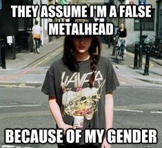 This is a huge problem in male-dominated subcultures. If you're a female metalhead and don't own vinyl, haven't been able to go to any concerts, can't name every record put out by every band, then you're gonna get hate, even though no one expects male metalheads to do these things. Honestly though, metalheads are some of the nicest, most laid-back people ever, there's just assholes in any group.