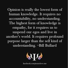 Opinion vs empathy - Bill Bullard -- when you can feel what another person feels. It can become your own. -- LM