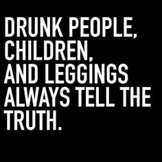 Drunk people... children... and leggings... always tell the truth.