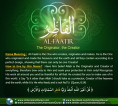 Allah calls Himself Al-Faatir— The Originator, The Creator, the Initiator— on six occasions in the Quran. He is the One who initiates and creates. Al-Faatir is the one who starts and finishes the complete creation with perfection!
