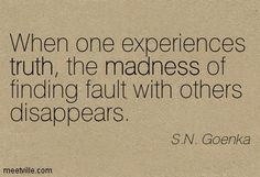 When one experiences truth, the madness of finding fault with others disappears. Vipassana Meditation, Meditation Quotes, Sweet Quotes, Inspiring Things, Daily Quotes, Thought Provoking, Cool Words, Quotations, Self