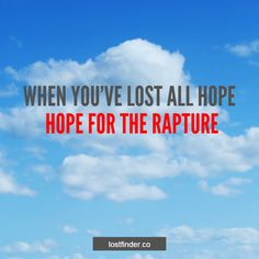 """WHEN YOU'VE LOST ALL HOPE, HOPE FOR THE RAPTURE"" #HOPE #LOST #RAPTURE"