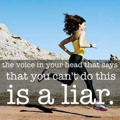 The voice in your head that says that you can't do this is a liar...