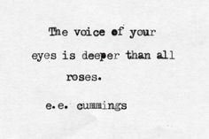 """The voice of your eyes is deeper than all roses"" -e.e.cumming"