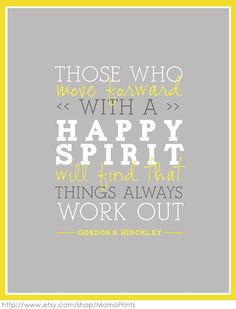 Those who move forward with a happy spirit will find that things always work out. - Gordon B. Hinkley LOVE that man!