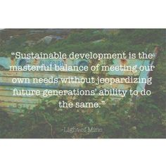 """""""Sustainable development is the masterful balance of meeting our own needs without jeopardizing future generations' ability to do the same."""" - Light of Mine #sustainable #quotes"""