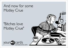 Funny Music Ecard: And now for some Motley Crue 'Bitches love Motley Crue'.