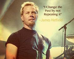 James Hetfield quote! Great quote . Don't repeat the past ! *m
