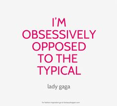 Lady Gaga Quotes <3 #inspiration  That's right! I dislike the ordinary :)