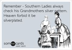 Remember - Southern Ladies always check his Grandmothers silver pattern. Heaven forbid it be silverplated.