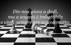Dio non gioca a dadi, ma a scacchi è imbattibile e vince sempre per scacco matto. (Gabriele Martufi)