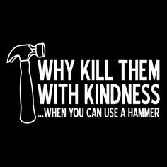 Why kill them with kindness