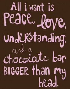 all I want is peace, love, understanding.... And a chocolate bar bigger than my head!!!!!