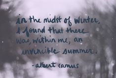 in the midst of winter, i found that there was, within me, an invincible summer. --albert camus (one of my all-time favorite quotes)
