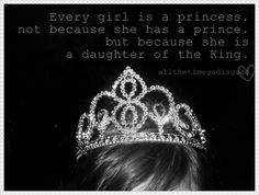 Never forget: you are the daughter of the greatest King of Kings. Reflect Him well with how you live your life.