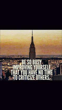 People that have time to criticize others aren't busy enough working on themselves :))  Los que tienen tiempo libre para criticar a los demas, no estan lo suficiente ocupados mejorandose ellos mismos :))