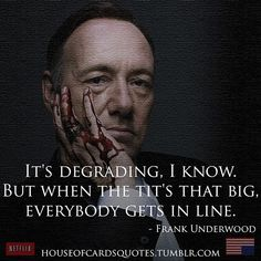 One of the best shows not on television right now is Netflix's House of Cards. The writing and acting on the show is great and they have the best lines. Here are a couple of really epic quotes from the hit show.