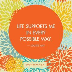 """Inspirational Quotes about self-esteem   """"Life supports me in every possible way."""" — Louise Hay"""
