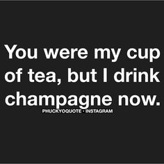 I drink champagne now.