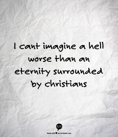 I cant imagine a hell worse than an eternity surrounded by christians