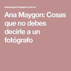 Ana Maygon: Cosas que no debes decirle a un fotógrafo