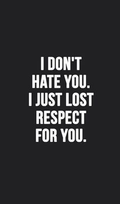 I don't hate you. I just lost respect for you.