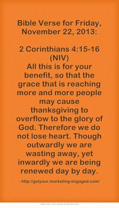 Bible Verse for Friday, November 22, 2013: 2 Corinthians 4:15-16 (NIV) All this is for your benefit, so that the grace that is reaching more and more people may cause thanksgiving to overflow to the glory of God. Therefore we do not lose heart. Though outwardly we are wasting away, yet inwardly we are being renewed day by day.