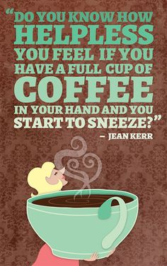 """Do you know how helpless you feel if you have a full cup of coffee in your hand and you start to sneeze?"" – Jean Kerr"