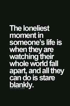 """Top 70 Broken Heart Quotes And Heartbroken Sayings - Page 2 of 7 """"The loneliest moment in someone's life is when they are watching their whole wold fall apart, and all they can do is stare blankly. Life Quotes Love, Mood Quotes, Fml Quotes, Im Lost Quotes, Love Hurts Quotes, Dark Quotes, Truth Is Quotes, Hurt Quotes For Her, Being Sad Quotes"""
