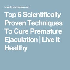 Top 6 Scientifically Proven Techniques To Cure Premature Ejaculation | Live It Healthy