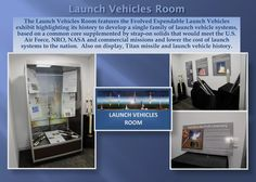 The Launch Vehicles Room features the Evolved Expendable Launch Vehicles  exhibit highlighting its history to develop a single family of launch vehicle systems,  based on a common core supplemented by strap-on solids that would meet the U.S.  Air Force, NRO, NASA and commercial missions and lower the cost of launch  systems to the nation.  Also on display, Titan missile and launch vehicle history.