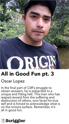 All in Good Fun pt. 3 by Oscar Lopez https://scriggler.com/detailPost/story/63508 In the final part of Cliff's struggle to obtain answers, he is subjected to a unique and fitting hell. This man who has reaped reward from the suffering and destruction of others, now faces his true self and is forced to acknowledge what is on the mirrors surface. Remember, it's all in good fun.