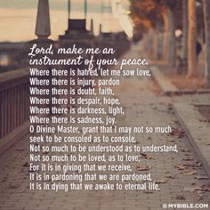 Lord, make me an instrument of your peace where there is hatred, let me sow love where there is injury, pardon where there is doubt,.....